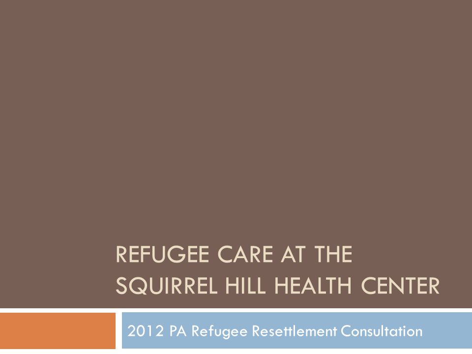 REFUGEE CARE AT THE SQUIRREL HILL HEALTH CENTER 2012 PA Refugee Resettlement Consultation