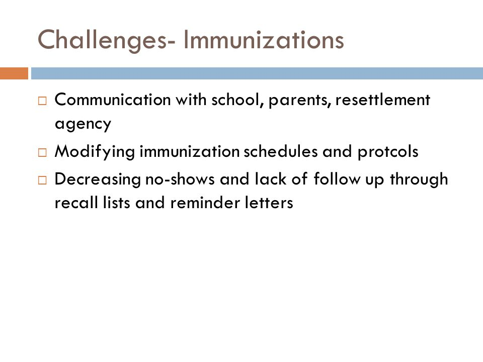 Challenges- Immunizations  Communication with school, parents, resettlement agency  Modifying immunization schedules and protcols  Decreasing no-shows and lack of follow up through recall lists and reminder letters
