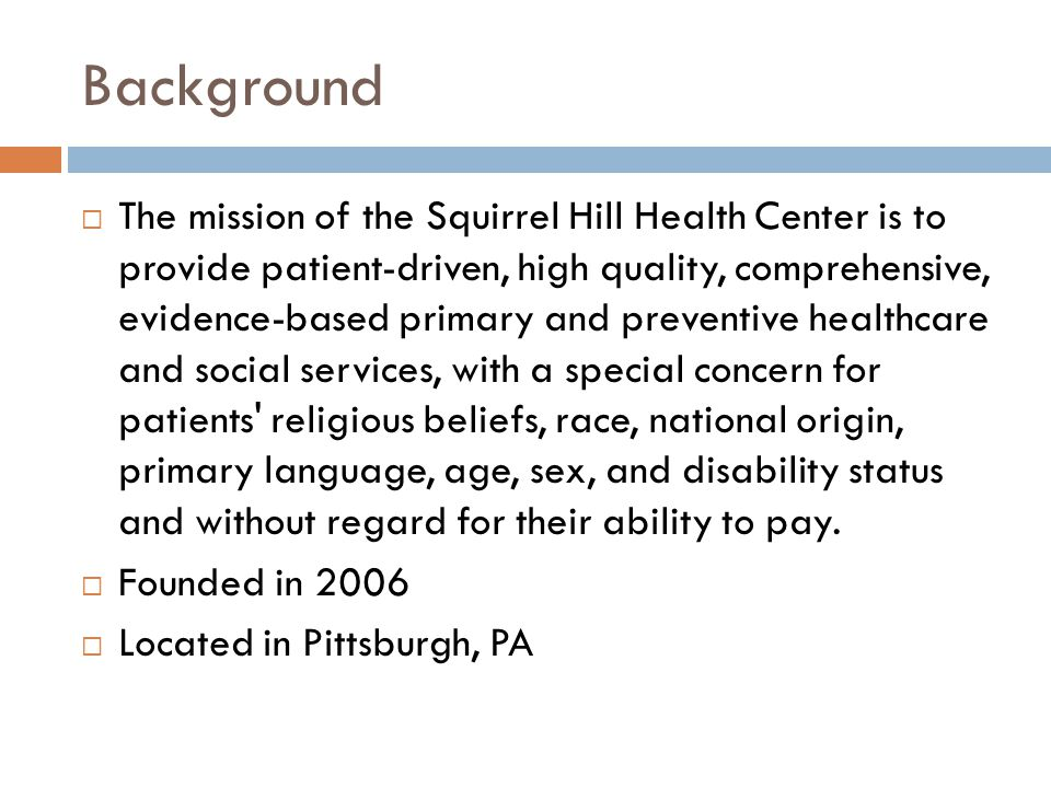 Background  The mission of the Squirrel Hill Health Center is to provide patient-driven, high quality, comprehensive, evidence-based primary and preventive healthcare and social services, with a special concern for patients religious beliefs, race, national origin, primary language, age, sex, and disability status and without regard for their ability to pay.