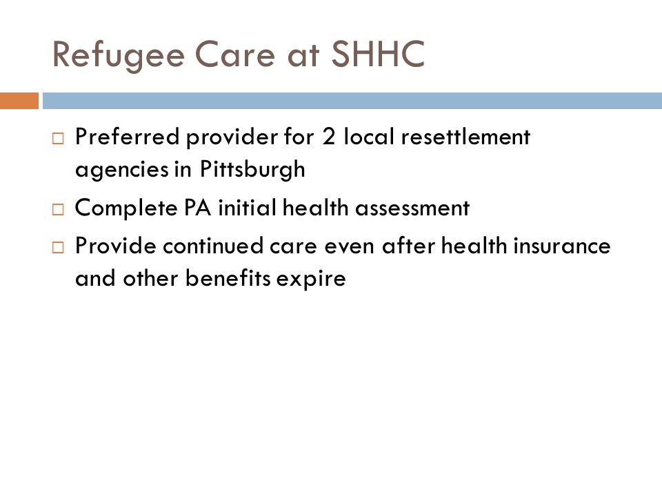 Refugee Care at SHHC  Preferred provider for 2 local resettlement agencies in Pittsburgh  Complete PA initial health assessment  Provide continued care even after health insurance and other benefits expire