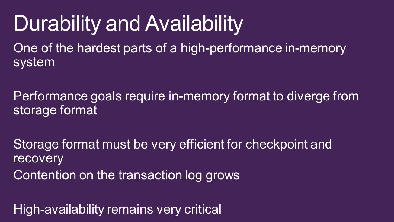 One of the hardest parts of a high-performance in-memory system Performance goals require in-memory format to diverge from storage format Storage format must be very efficient for checkpoint and recovery Contention on the transaction log grows High-availability remains very critical