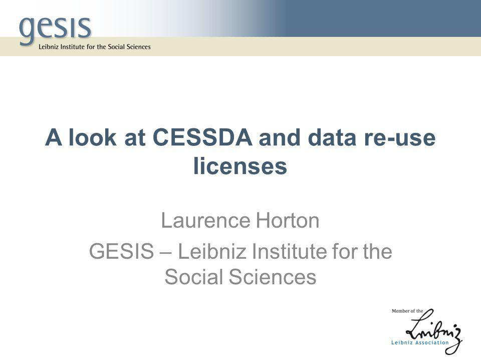 A look at CESSDA and data re-use licenses Laurence Horton GESIS – Leibniz Institute for the Social Sciences