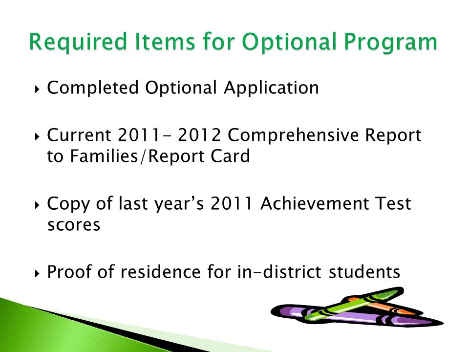  Completed Optional Application  Current 2011- 2012 Comprehensive Report to Families/Report Card  Copy of last year's 2011 Achievement Test scores  Proof of residence for in-district students