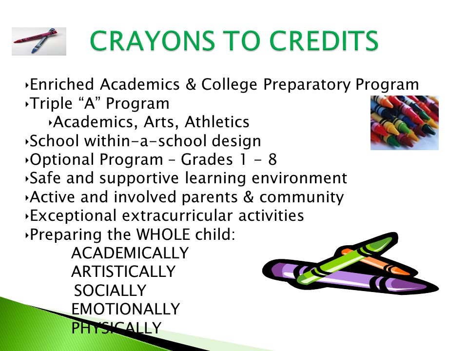‣Enriched Academics & College Preparatory Program ‣Triple A Program ‣Academics, Arts, Athletics ‣School within-a-school design ‣Optional Program – Grades 1 - 8 ‣Safe and supportive learning environment ‣Active and involved parents & community ‣Exceptional extracurricular activities ‣Preparing the WHOLE child: ACADEMICALLY ARTISTICALLY SOCIALLY EMOTIONALLY PHYSICALLY