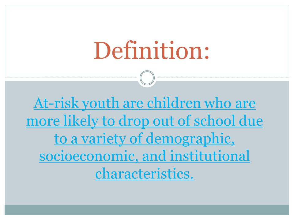 At-risk youth are children who are more likely to drop out of school due to a variety of demographic, socioeconomic, and institutional characteristics.