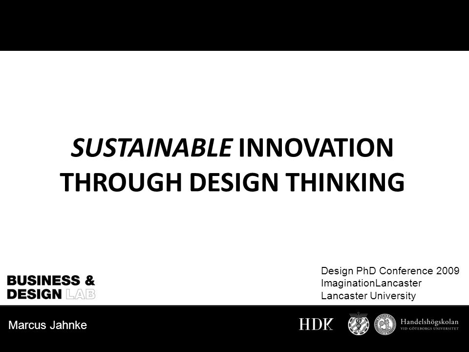 Marcus Jahnke SUSTAINABLE INNOVATION THROUGH DESIGN THINKING Design PhD Conference 2009 ImaginationLancaster Lancaster University Marcus Jahnke