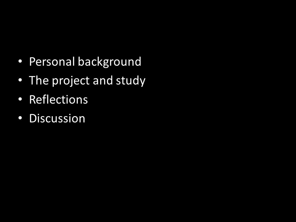 Personal background The project and study Reflections Discussion