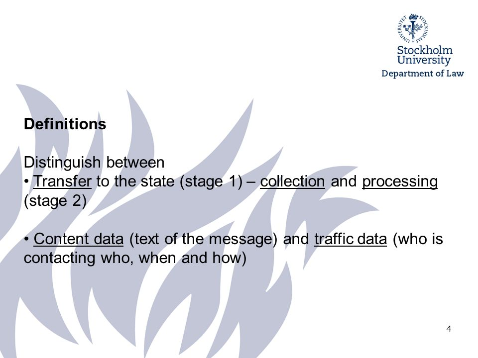 4 Definitions Distinguish between Transfer to the state (stage 1) – collection and processing (stage 2) Content data (text of the message) and traffic data (who is contacting who, when and how)