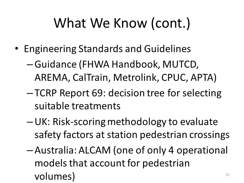 What We Know (cont.) Engineering Standards and Guidelines – Guidance (FHWA Handbook, MUTCD, AREMA, CalTrain, Metrolink, CPUC, APTA) – TCRP Report 69: decision tree for selecting suitable treatments – UK: Risk-scoring methodology to evaluate safety factors at station pedestrian crossings – Australia: ALCAM (one of only 4 operational models that account for pedestrian volumes) 10