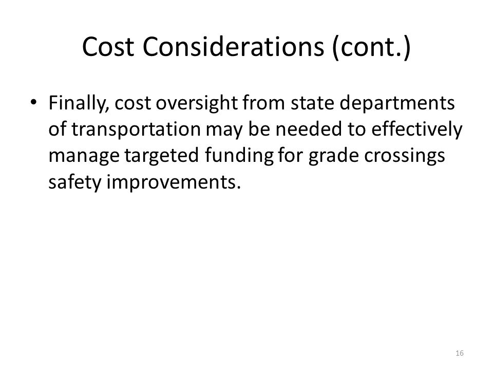 Cost Considerations (cont.) Finally, cost oversight from state departments of transportation may be needed to effectively manage targeted funding for grade crossings safety improvements.