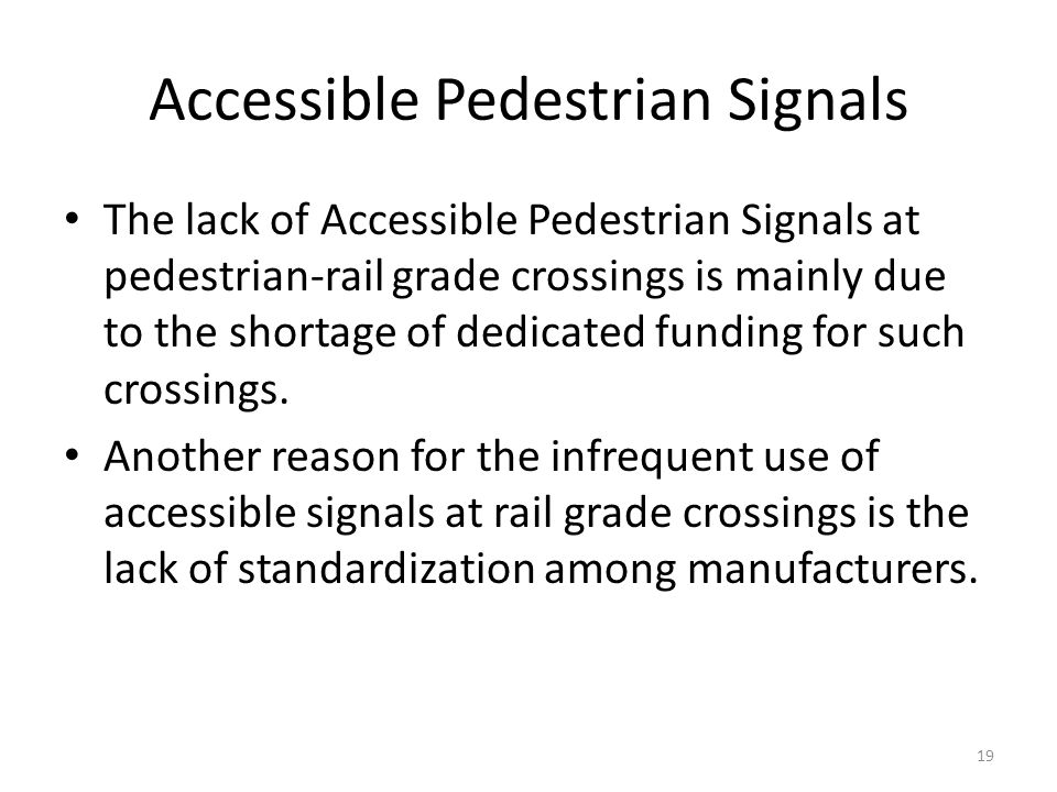 Accessible Pedestrian Signals The lack of Accessible Pedestrian Signals at pedestrian-rail grade crossings is mainly due to the shortage of dedicated funding for such crossings.