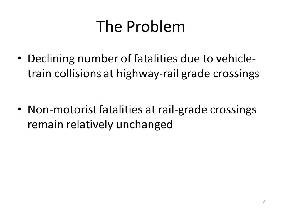 The Problem 2 Declining number of fatalities due to vehicle- train collisions at highway-rail grade crossings Non-motorist fatalities at rail-grade crossings remain relatively unchanged