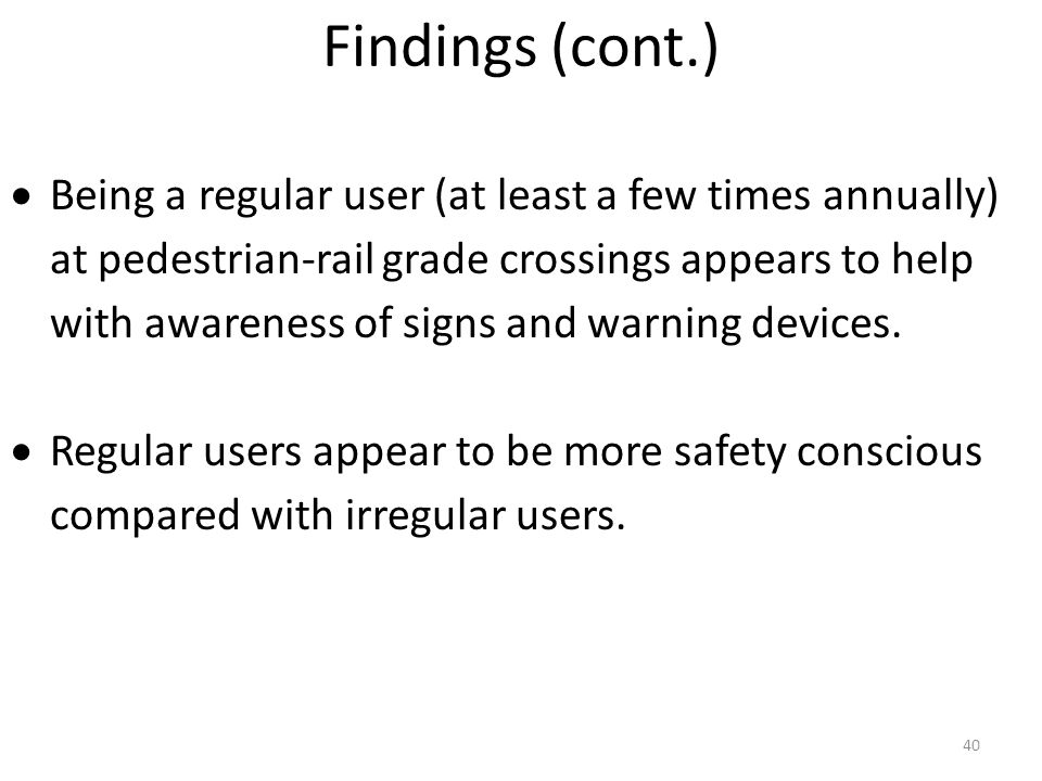 40  Being a regular user (at least a few times annually) at pedestrian-rail grade crossings appears to help with awareness of signs and warning devices.