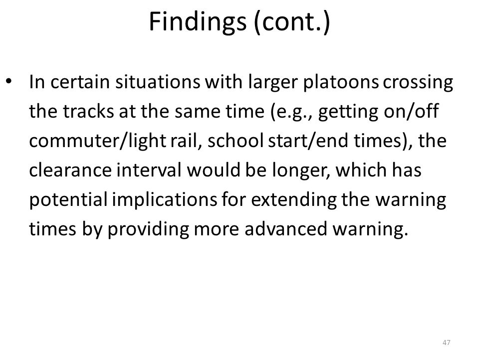 47 In certain situations with larger platoons crossing the tracks at the same time (e.g., getting on/off commuter/light rail, school start/end times), the clearance interval would be longer, which has potential implications for extending the warning times by providing more advanced warning.