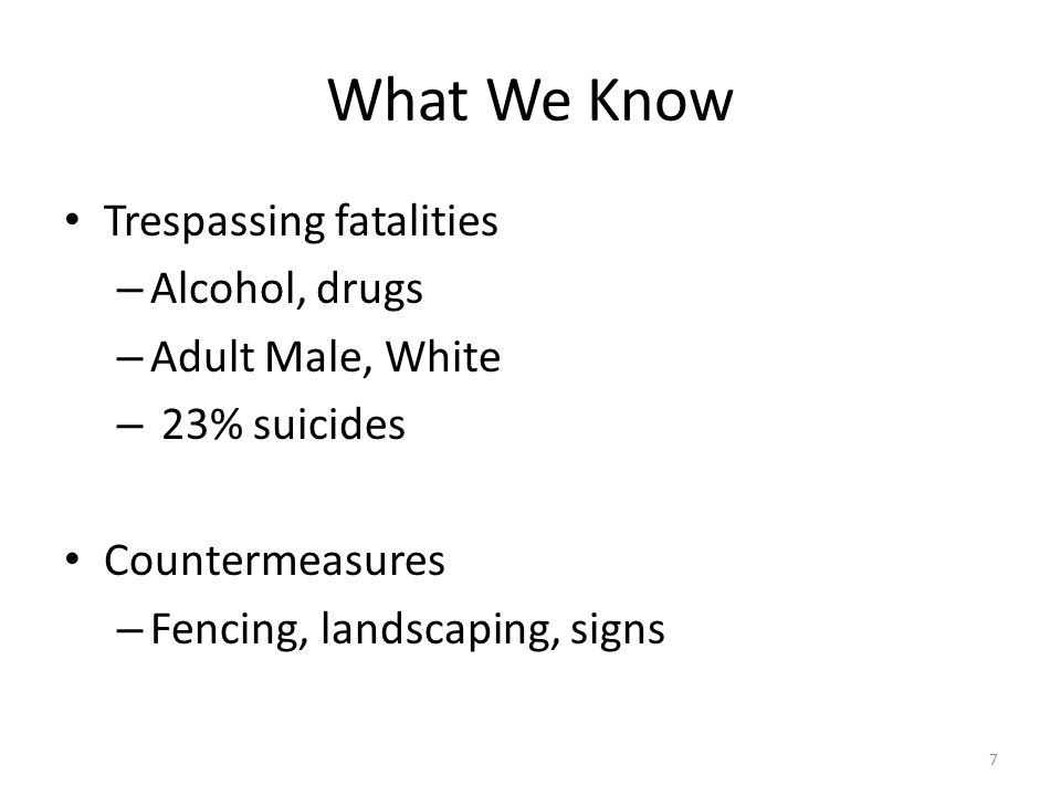What We Know Trespassing fatalities – Alcohol, drugs – Adult Male, White – 23% suicides Countermeasures – Fencing, landscaping, signs 7