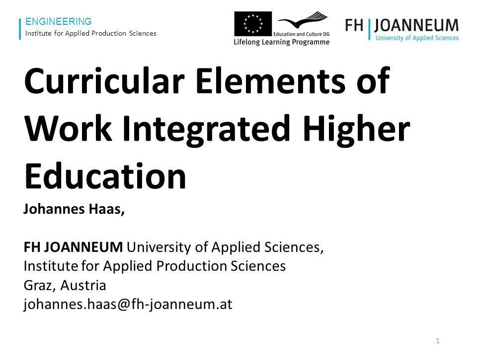 www.fh-joanneum.at ENGINEERING Institute for Applied Production Sciences Curricular Elements of Work Integrated Higher Education Johannes Haas, FH JOANNEUM University of Applied Sciences, Institute for Applied Production Sciences Graz, Austria johannes.haas@fh-joanneum.at 1
