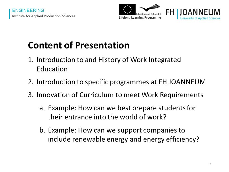 www.fh-joanneum.at ENGINEERING Institute for Applied Production Sciences 3 Work and Education > 100 000 BC 10 000 BC1000 BC1700 AD 1900 AD Learning Work Based Learning Higher Education Co-operative and Work Integrated Learning Coop and Work Integrated Education Challenges for HEI: Science – Nations – Industry - WWW