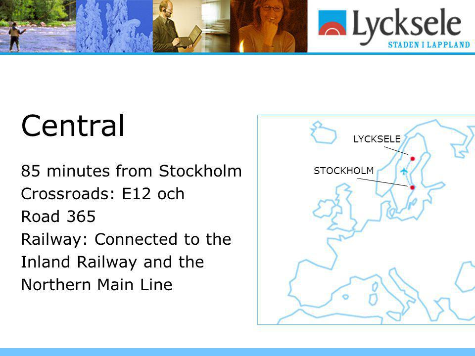 Central 85 minutes from Stockholm Crossroads: E12 och Road 365 Railway: Connected to the Inland Railway and the Northern Main Line LYCKSELE STOCKHOLM