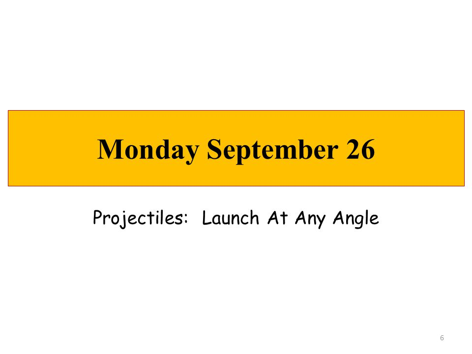 TODAY'S AGENDA  Projectile Motion  Mini-Lesson: Launch At Any Angle  Hw: Complete Practice D Problems (all) UPCOMING…  Tues:LAB 3: Projectile Motion  Wed:More Projectile Motion  Thurs:Problems @ the Boards  Fri:Problem Quiz 2 Projectile Motion  Access to Reading Quizzes ENDS @ 11:30pm  Mon:Problems @ the Boards  Tues:CH 3 TEST Monday, September 26 7