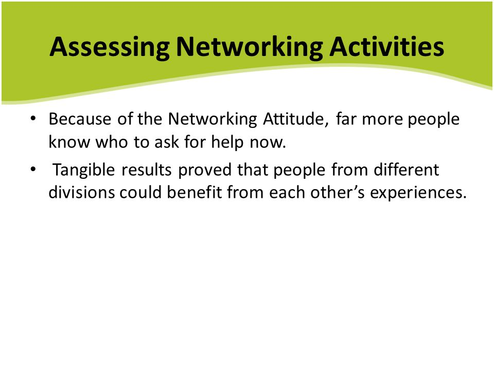 Assessing Networking Activities Because of the Networking Attitude, far more people know who to ask for help now. Tangible results proved that people