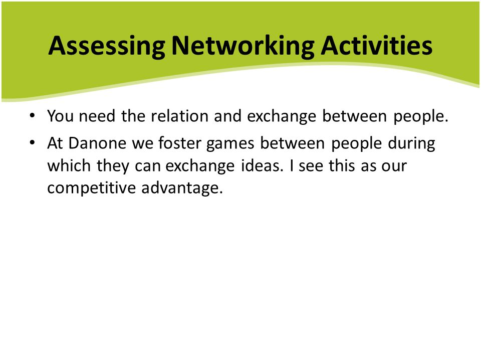 Assessing Networking Activities You need the relation and exchange between people. At Danone we foster games between people during which they can exch