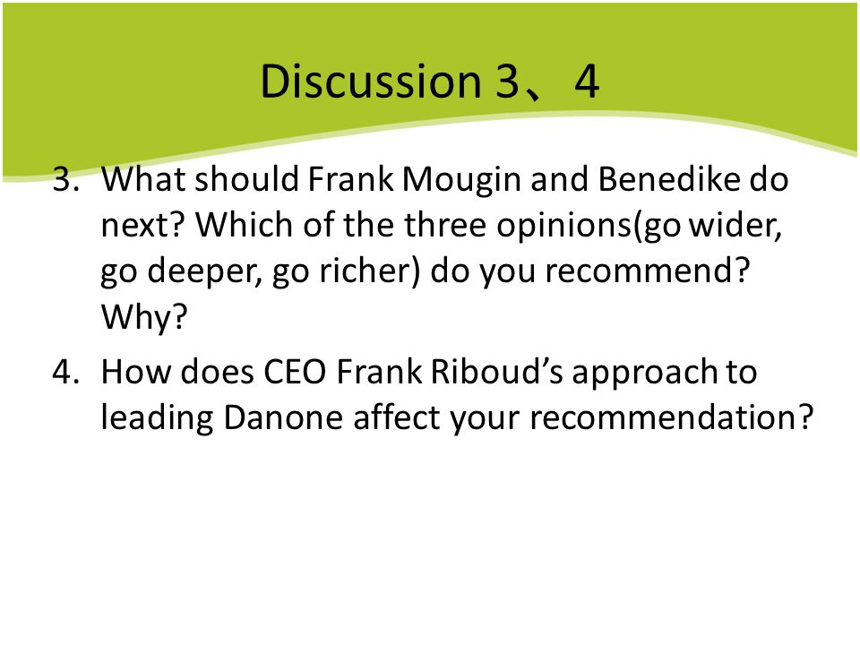 Discussion 3 、 4 3.What should Frank Mougin and Benedike do next? Which of the three opinions(go wider, go deeper, go richer) do you recommend? Why? 4