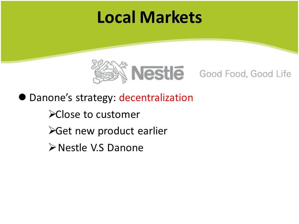 Local Markets Danone's strategy: decentralization  Close to customer  Get new product earlier  Nestle V.S Danone