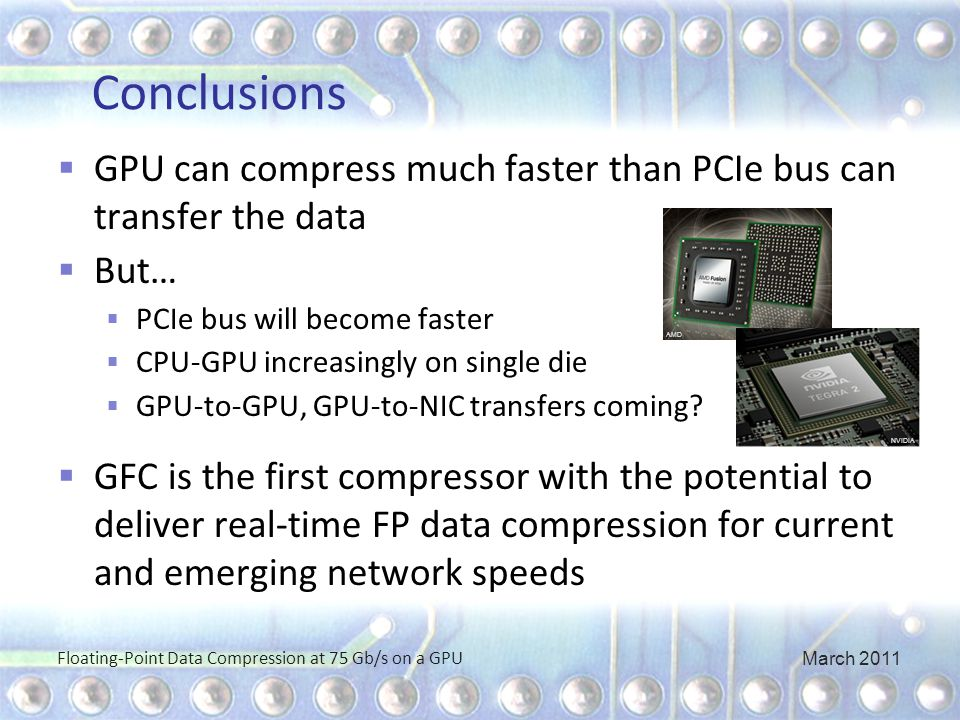 Conclusions  GPU can compress much faster than PCIe bus can transfer the data  But…  PCIe bus will become faster  CPU-GPU increasingly on single die  GPU-to-GPU, GPU-to-NIC transfers coming.
