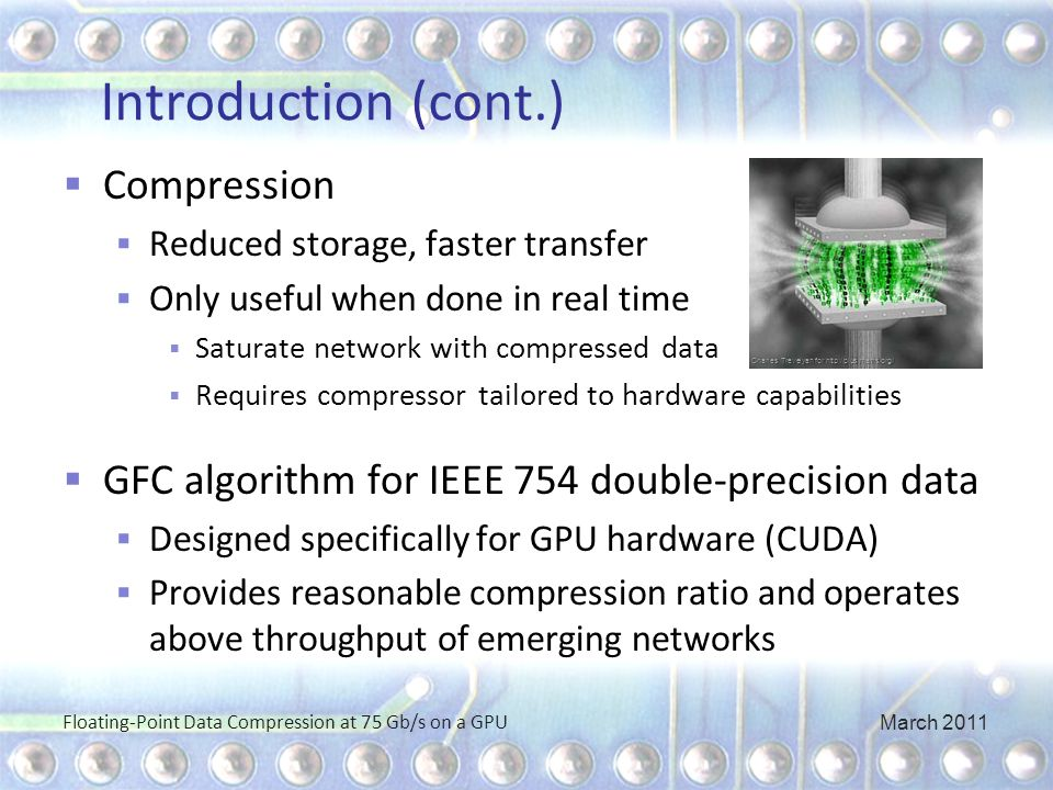 Introduction (cont.)  Compression  Reduced storage, faster transfer  Only useful when done in real time  Saturate network with compressed data  Requires compressor tailored to hardware capabilities  GFC algorithm for IEEE 754 double-precision data  Designed specifically for GPU hardware (CUDA)  Provides reasonable compression ratio and operates above throughput of emerging networks Floating-Point Data Compression at 75 Gb/s on a GPU Charles Trevelyan for http://plus.maths.org/ March 2011