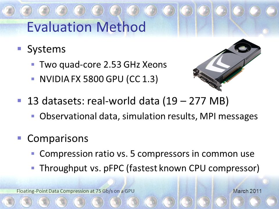 Evaluation Method  Systems  Two quad-core 2.53 GHz Xeons  NVIDIA FX 5800 GPU (CC 1.3)  13 datasets: real-world data (19 – 277 MB)  Observational data, simulation results, MPI messages  Comparisons  Compression ratio vs.