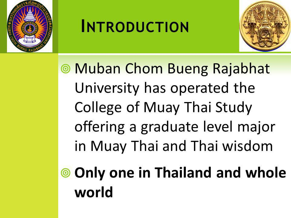 I NTRODUCTION  Muban Chom Bueng Rajabhat University has operated the College of Muay Thai Study offering a graduate level major in Muay Thai and Thai wisdom  Only one in Thailand and whole world