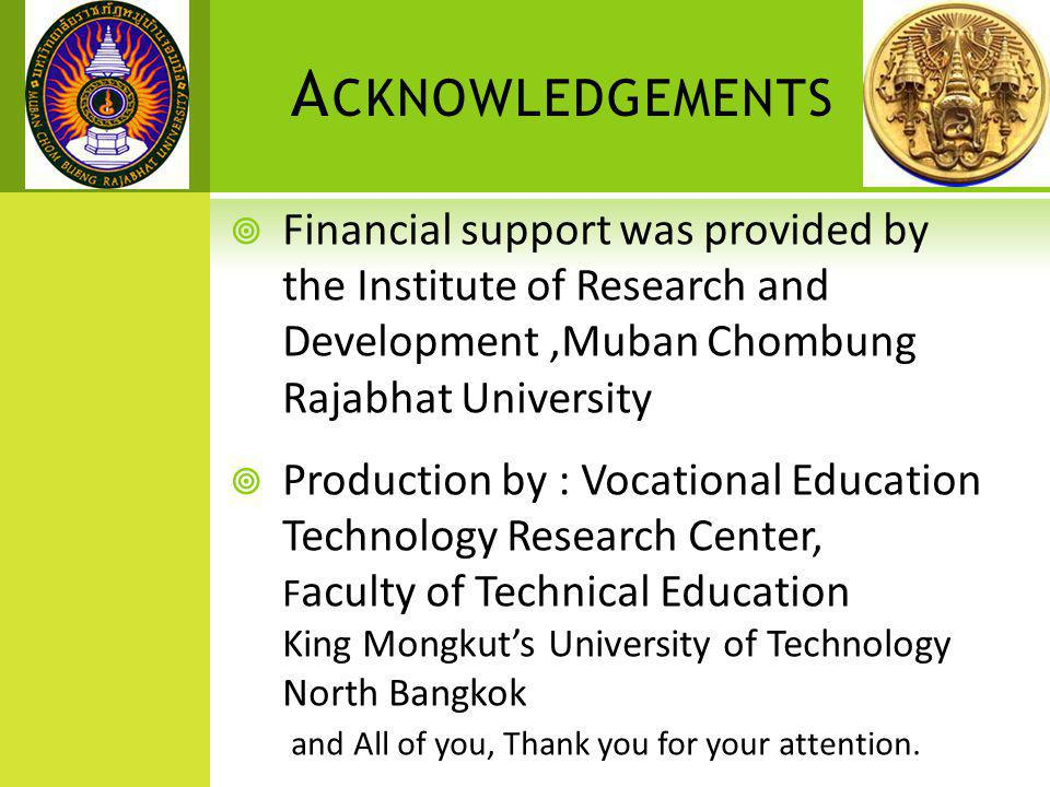A CKNOWLEDGEMENTS  Financial support was provided by the Institute of Research and Development,Muban Chombung Rajabhat University  Production by : Vocational Education Technology Research Center, F aculty of Technical Education King Mongkut's University of Technology North Bangkok and All of you, Thank you for your attention.