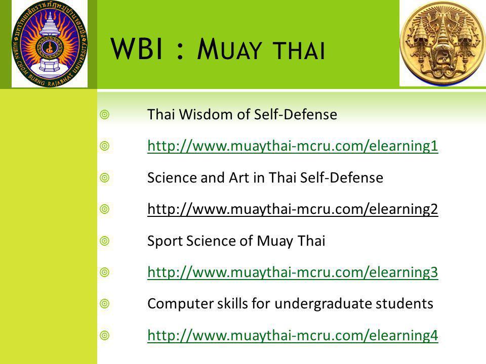 WBI : M UAY THAI  Thai Wisdom of Self-Defense  http://www.muaythai-mcru.com/elearning1 http://www.muaythai-mcru.com/elearning1  Science and Art in Thai Self-Defense  http://www.muaythai-mcru.com/elearning2  Sport Science of Muay Thai  http://www.muaythai-mcru.com/elearning3 http://www.muaythai-mcru.com/elearning3  Computer skills for undergraduate students  http://www.muaythai-mcru.com/elearning4 http://www.muaythai-mcru.com/elearning4