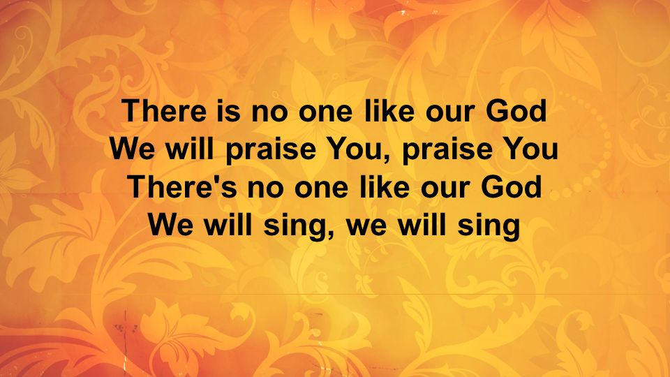 There is no one like our God We will praise You, praise You There's no one like our God We will sing, we will sing