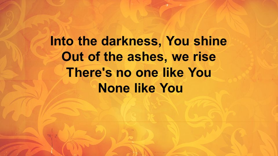 Into the darkness, You shine Out of the ashes, we rise There's no one like You None like You