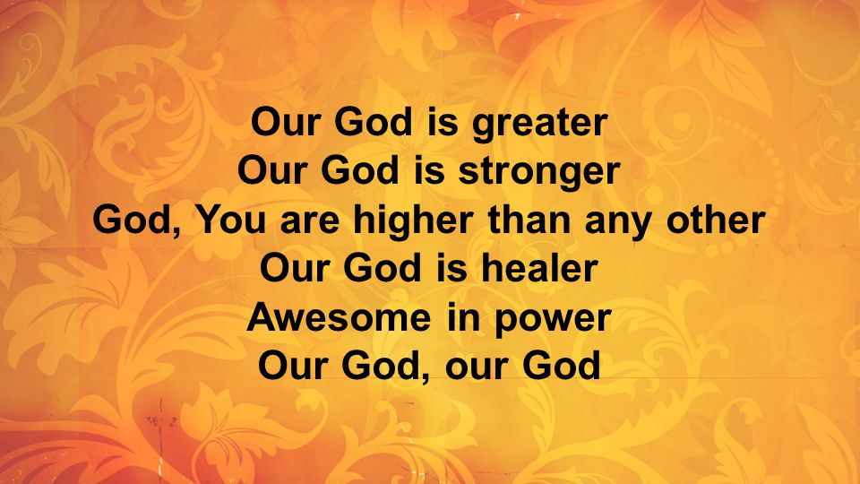Our God is greater Our God is stronger God, You are higher than any other Our God is healer Awesome in power Our God, our God