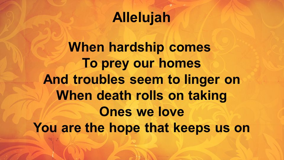 Allelujah When hardship comes To prey our homes And troubles seem to linger on When death rolls on taking Ones we love You are the hope that keeps us