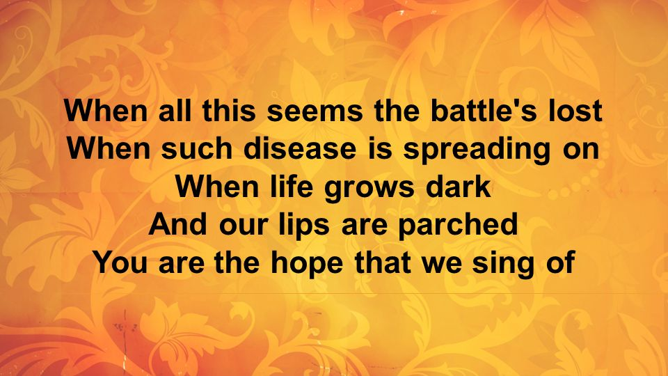 When all this seems the battle's lost When such disease is spreading on When life grows dark And our lips are parched You are the hope that we sing of