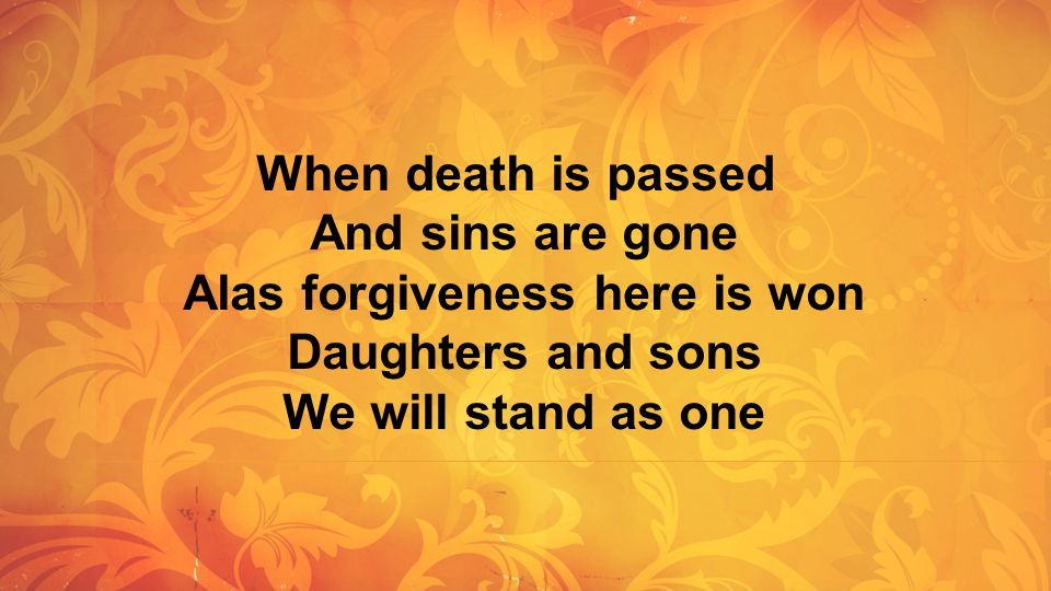 When death is passed And sins are gone Alas forgiveness here is won Daughters and sons We will stand as one