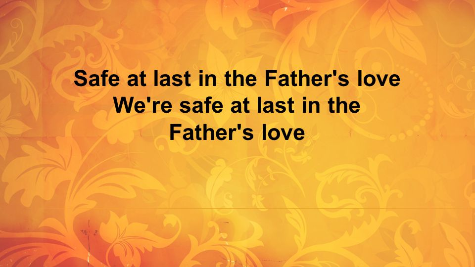 Safe at last in the Father's love We're safe at last in the Father's love