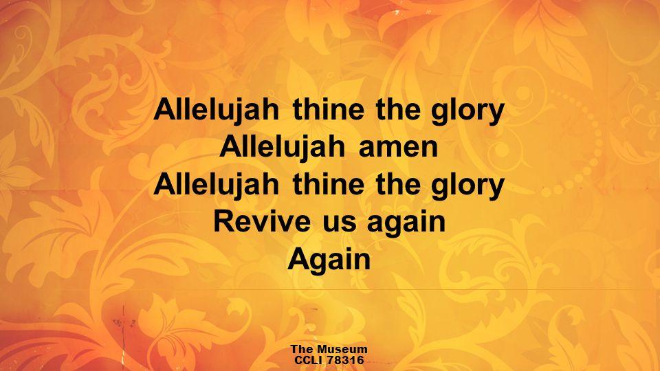 Allelujah thine the glory Allelujah amen Allelujah thine the glory Revive us again Again The Museum CCLI 78316