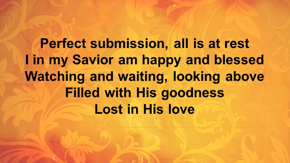 Perfect submission, all is at rest I in my Savior am happy and blessed Watching and waiting, looking above Filled with His goodness Lost in His love