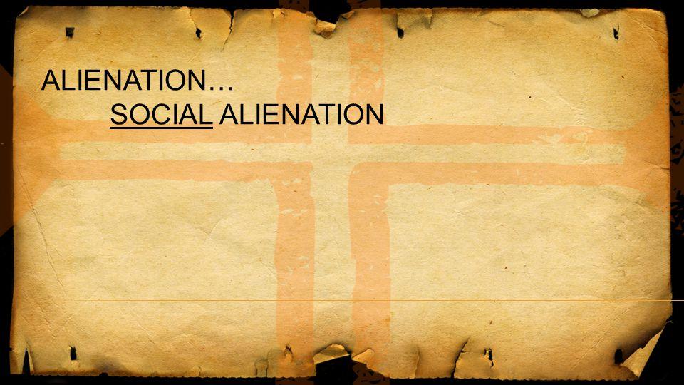 ALIENATION… SOCIAL ALIENATION