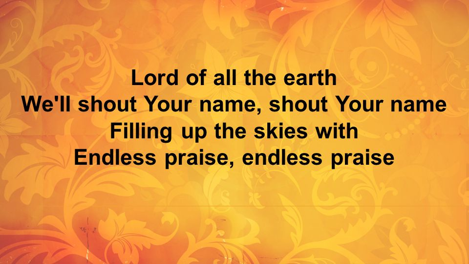 Lord of all the earth We'll shout Your name, shout Your name Filling up the skies with Endless praise, endless praise