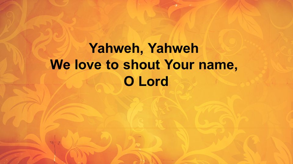 Yahweh, Yahweh We love to shout Your name, O Lord