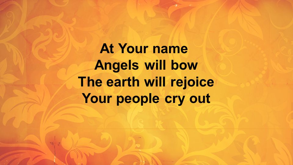 At Your name Angels will bow The earth will rejoice Your people cry out