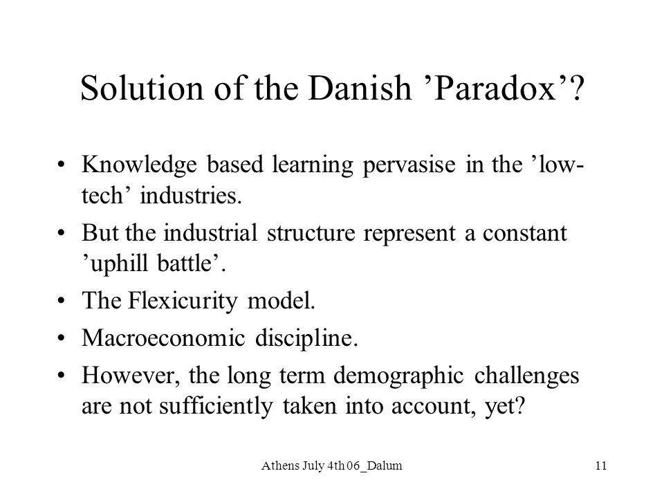 Athens July 4th 06_Dalum11 Solution of the Danish 'Paradox'? Knowledge based learning pervasise in the 'low- tech' industries. But the industrial stru