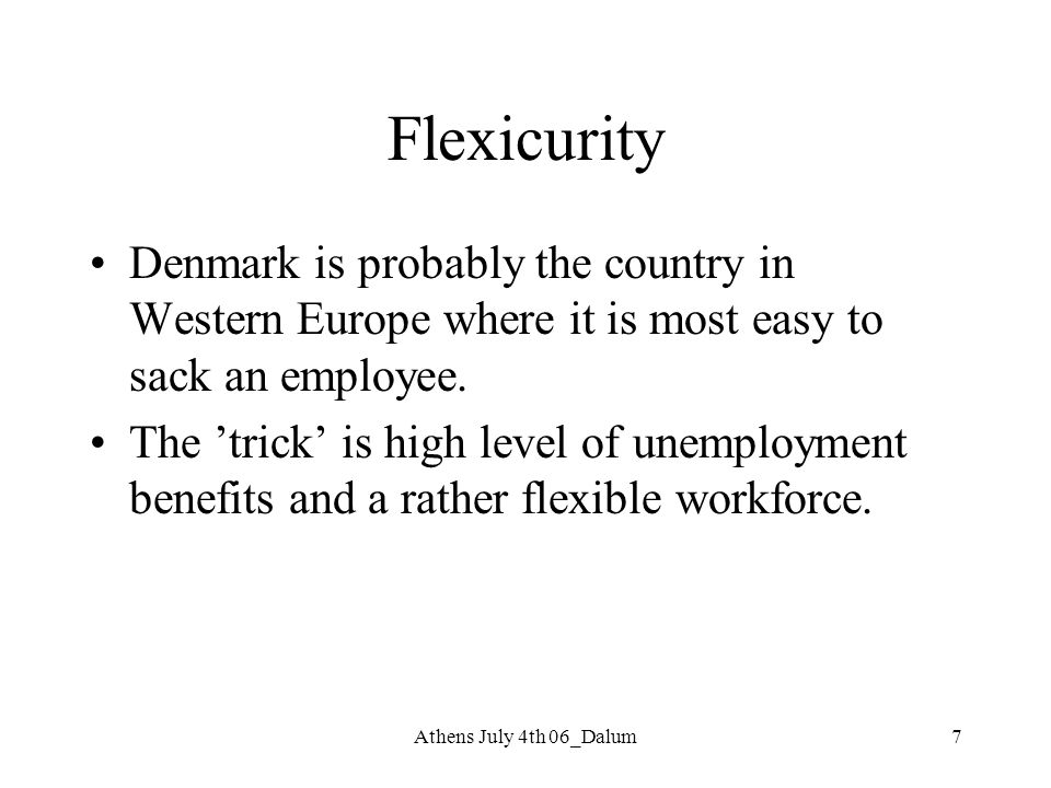 Athens July 4th 06_Dalum7 Flexicurity Denmark is probably the country in Western Europe where it is most easy to sack an employee. The 'trick' is high