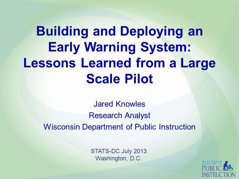 Building and Deploying an Early Warning System: Lessons Learned from a Large Scale Pilot Jared Knowles Research Analyst Wisconsin Department of Public