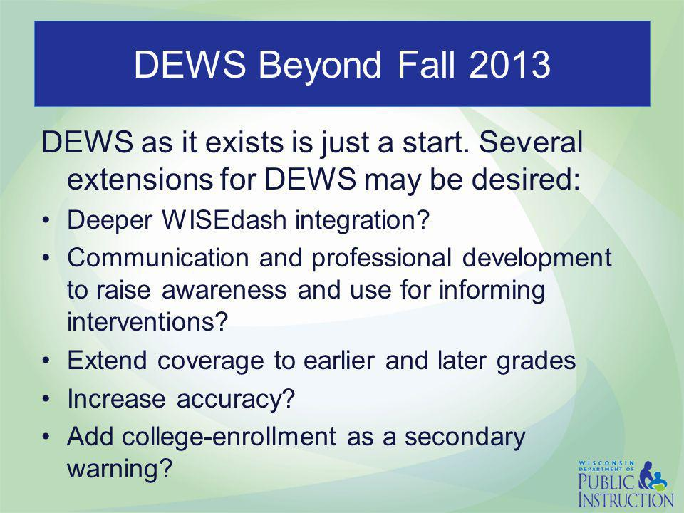 DEWS Beyond Fall 2013 DEWS as it exists is just a start. Several extensions for DEWS may be desired: Deeper WISEdash integration? Communication and pr